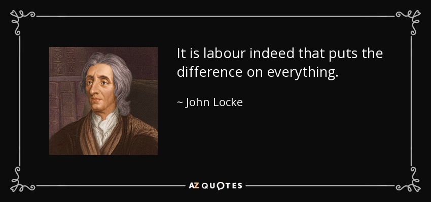 It is labour indeed that puts the difference on everything. - John Locke