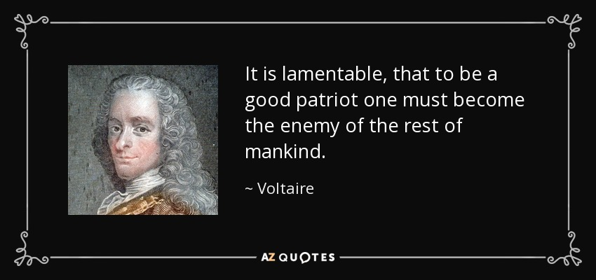 It is lamentable, that to be a good patriot one must become the enemy of the rest of mankind. - Voltaire