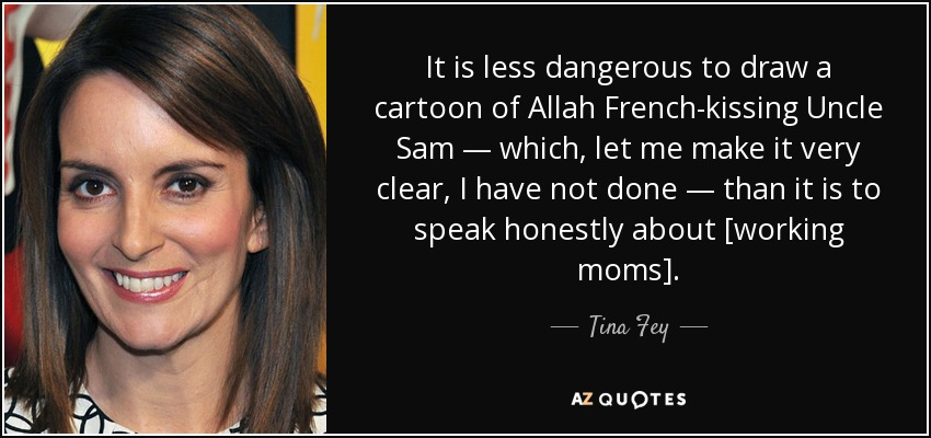 It is less dangerous to draw a cartoon of Allah French-kissing Uncle Sam — which, let me make it very clear, I have not done — than it is to speak honestly about [working moms]. - Tina Fey