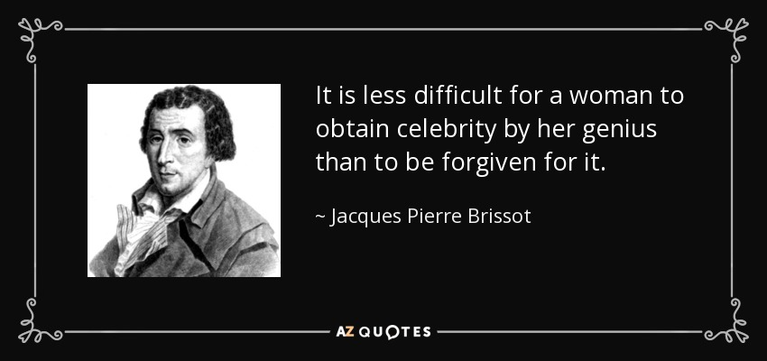 It is less difficult for a woman to obtain celebrity by her genius than to be forgiven for it. - Jacques Pierre Brissot