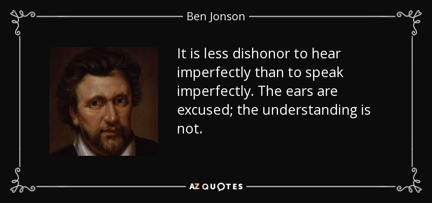 It is less dishonor to hear imperfectly than to speak imperfectly. The ears are excused; the understanding is not. - Ben Jonson