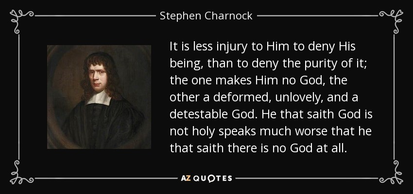 It is less injury to Him to deny His being, than to deny the purity of it; the one makes Him no God, the other a deformed, unlovely, and a detestable God. He that saith God is not holy speaks much worse that he that saith there is no God at all. - Stephen Charnock