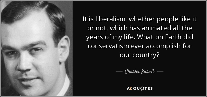 It is liberalism, whether people like it or not, which has animated all the years of my life. What on Earth did conservatism ever accomplish for our country? - Charles Kuralt