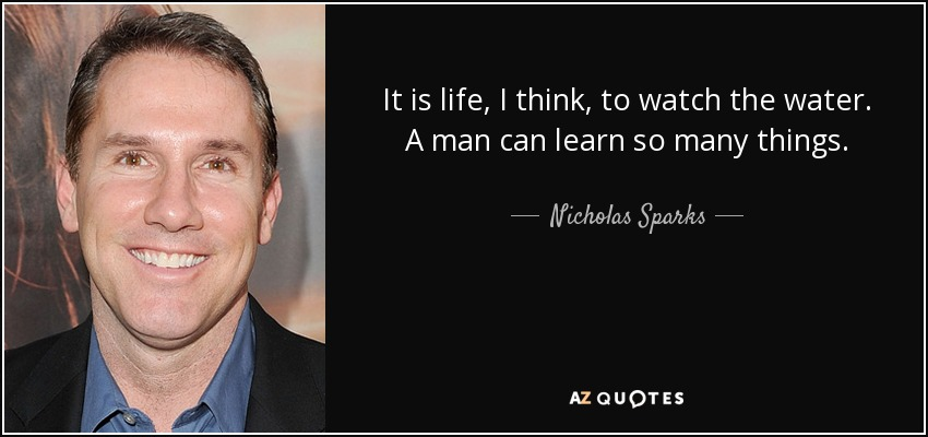 It is life, I think, to watch the water. A man can learn so many things. - Nicholas Sparks