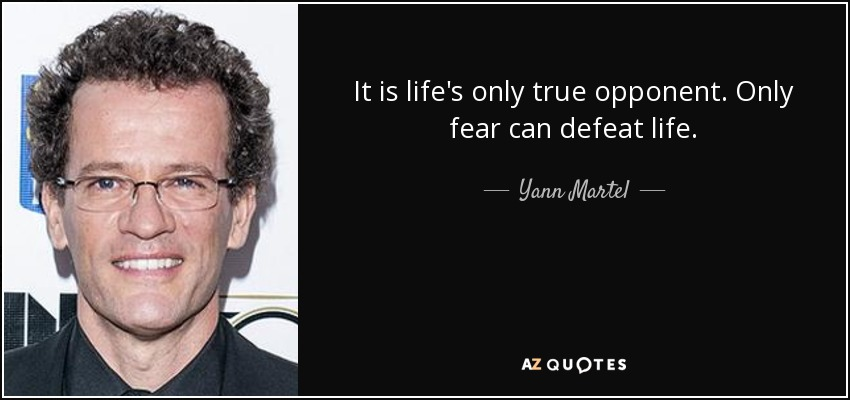 It is life's only true opponent. Only fear can defeat life. - Yann Martel