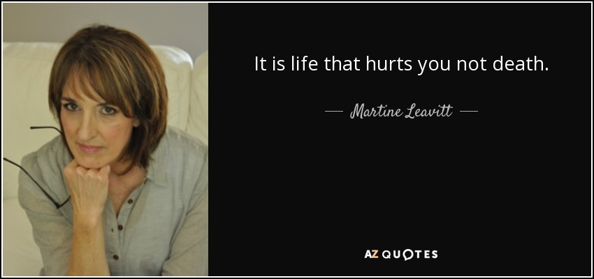It is life that hurts you not death. - Martine Leavitt