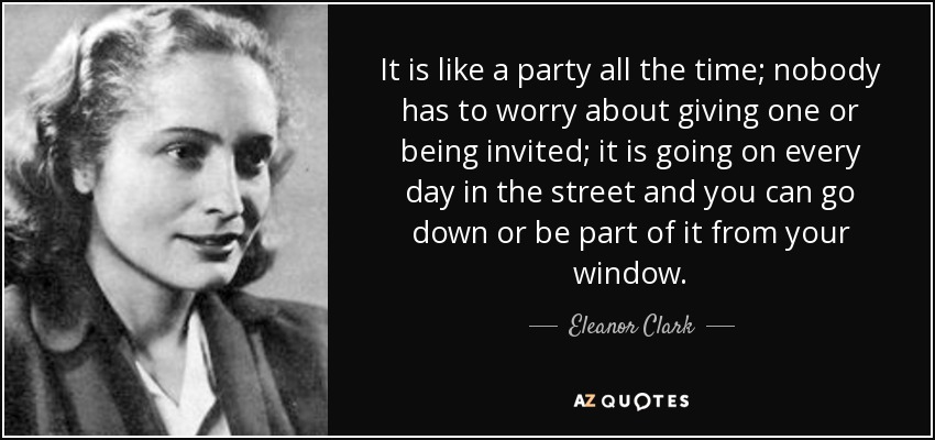 It is like a party all the time; nobody has to worry about giving one or being invited; it is going on every day in the street and you can go down or be part of it from your window. - Eleanor Clark