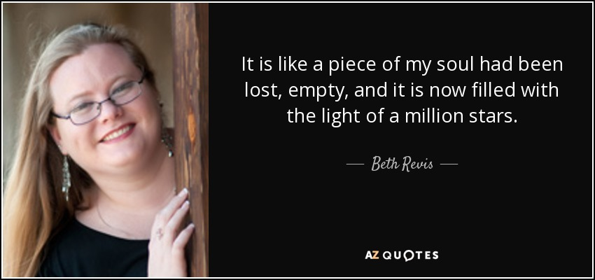 It is like a piece of my soul had been lost, empty, and it is now filled with the light of a million stars. - Beth Revis