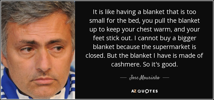 It is like having a blanket that is too small for the bed, you pull the blanket up to keep your chest warm, and your feet stick out. I cannot buy a bigger blanket because the supermarket is closed. But the blanket I have is made of cashmere. So it's good. - Jose Mourinho