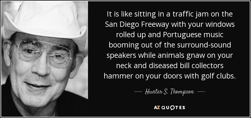 It is like sitting in a traffic jam on the San Diego Freeway with your windows rolled up and Portuguese music booming out of the surround-sound speakers while animals gnaw on your neck and diseased bill collectors hammer on your doors with golf clubs. - Hunter S. Thompson