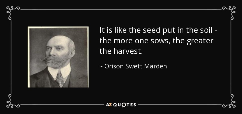 It is like the seed put in the soil - the more one sows, the greater the harvest. - Orison Swett Marden