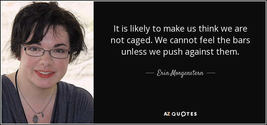 It is likely to make us think we are not caged. We cannot feel the bars unless we push against them. - Erin Morgenstern