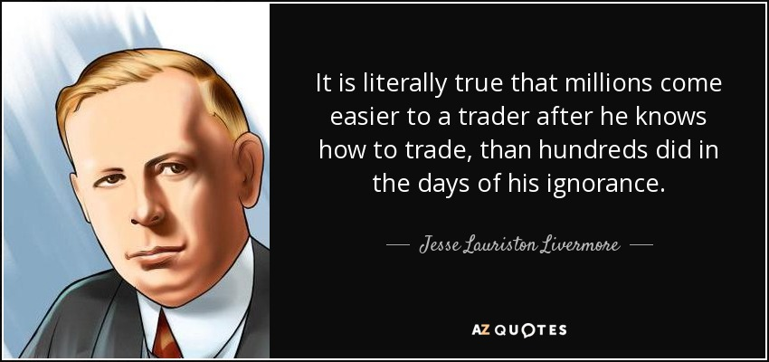 It is literally true that millions come easier to a trader after he knows how to trade, than hundreds did in the days of his ignorance. - Jesse Lauriston Livermore