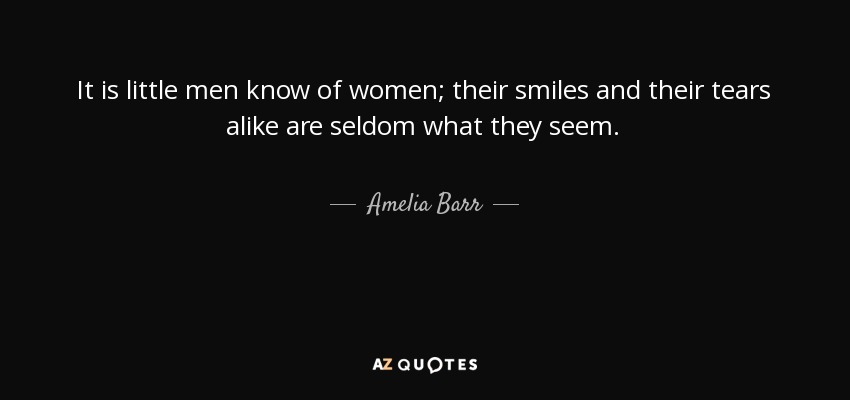 It is little men know of women; their smiles and their tears alike are seldom what they seem. - Amelia Barr