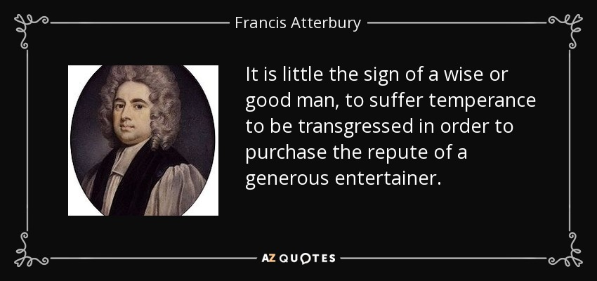 It is little the sign of a wise or good man, to suffer temperance to be transgressed in order to purchase the repute of a generous entertainer. - Francis Atterbury