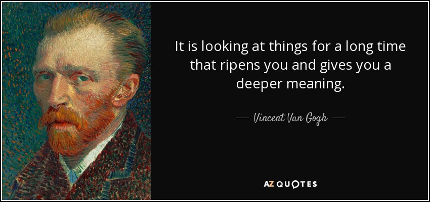 It is looking at things for a long time that ripens you and gives you a deeper meaning. - Vincent Van Gogh
