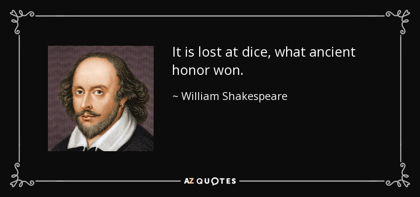 It is lost at dice, what ancient honor won. - William Shakespeare