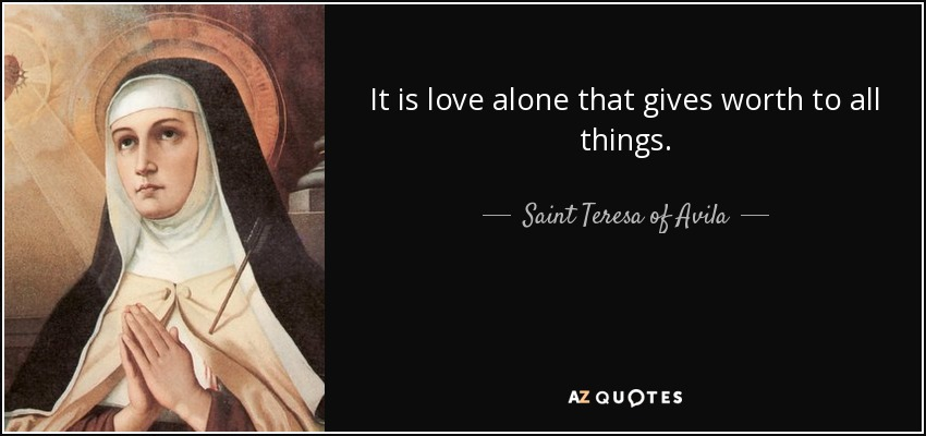 It is love alone that gives worth to all things. - Teresa of Avila