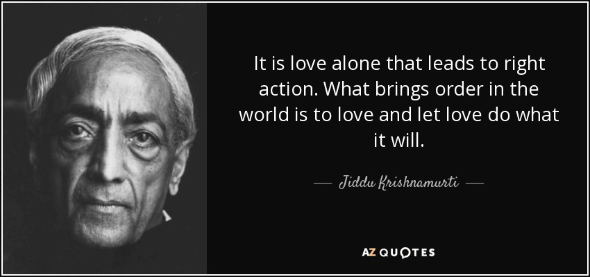 It is love alone that leads to right action. What brings order in the world is to love and let love do what it will. - Jiddu Krishnamurti