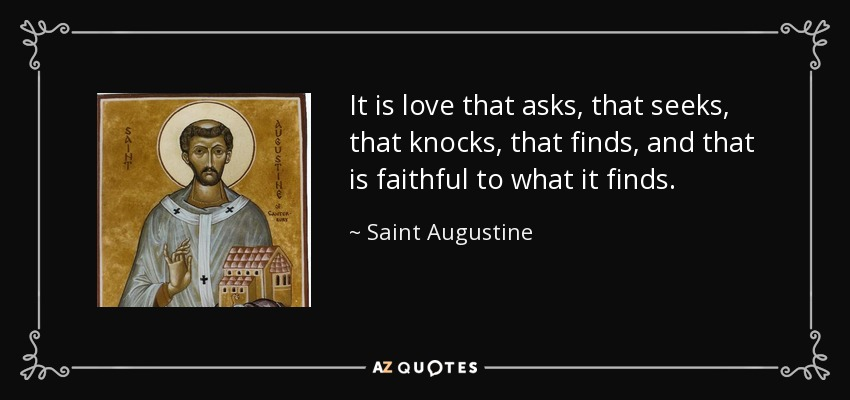 It is love that asks, that seeks, that knocks, that finds, and that is faithful to what it finds. - Saint Augustine