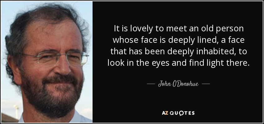 It is lovely to meet an old person whose face is deeply lined, a face that has been deeply inhabited, to look in the eyes and find light there. - John O'Donohue