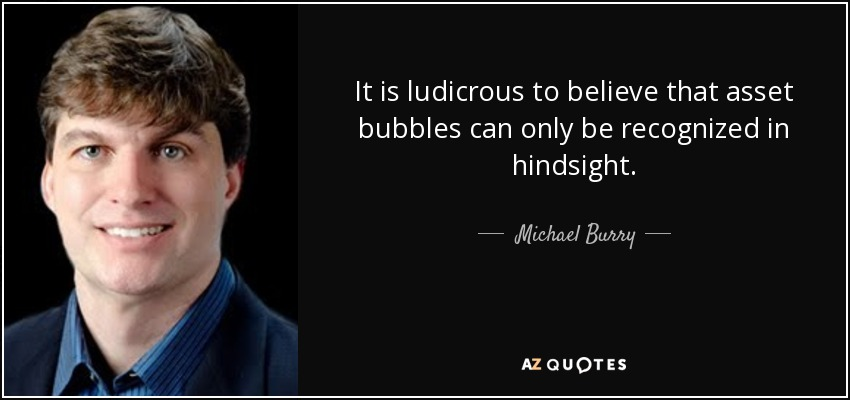 It is ludicrous to believe that asset bubbles can only be recognized in hindsight. - Michael Burry