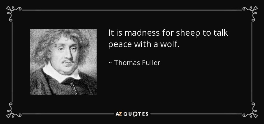 It is madness for sheep to talk peace with a wolf. - Thomas Fuller