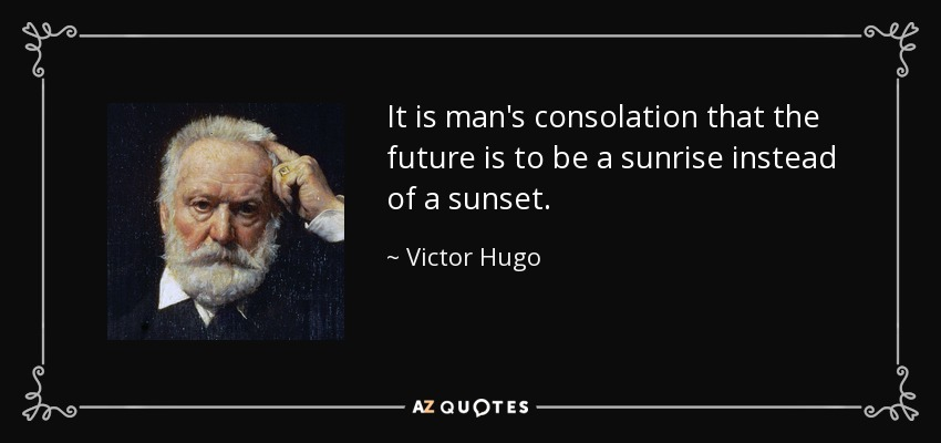 It is man's consolation that the future is to be a sunrise instead of a sunset. - Victor Hugo