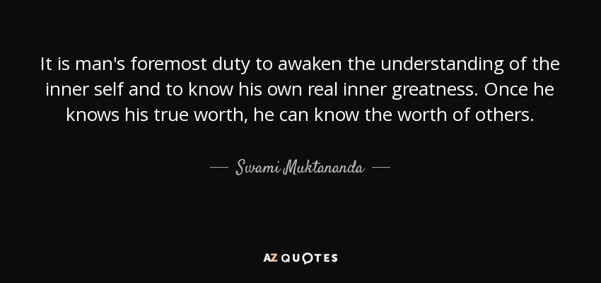 It is man's foremost duty to awaken the understanding of the inner self and to know his own real inner greatness. Once he knows his true worth, he can know the worth of others. - Swami Muktananda