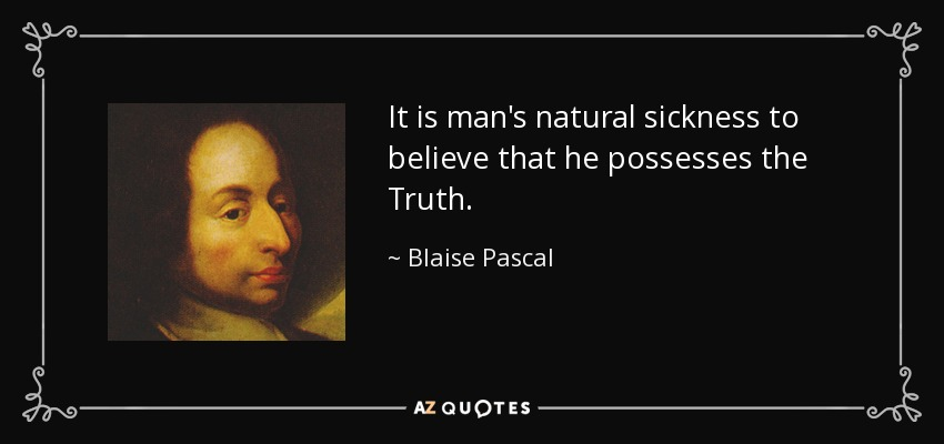 It is man's natural sickness to believe that he possesses the Truth. - Blaise Pascal