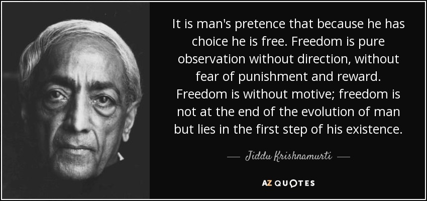 It is man's pretence that because he has choice he is free. Freedom is pure observation without direction, without fear of punishment and reward. Freedom is without motive; freedom is not at the end of the evolution of man but lies in the first step of his existence. - Jiddu Krishnamurti