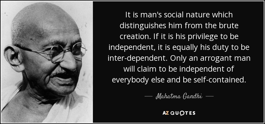 It is man's social nature which distinguishes him from the brute creation. If it is his privilege to be independent, it is equally his duty to be inter-dependent. Only an arrogant man will claim to be independent of everybody else and be self-contained. - Mahatma Gandhi