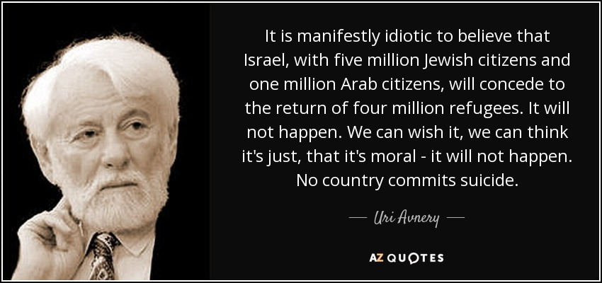 It is manifestly idiotic to believe that Israel, with five million Jewish citizens and one million Arab citizens, will concede to the return of four million refugees. It will not happen. We can wish it, we can think it's just, that it's moral - it will not happen. No country commits suicide. - Uri Avnery