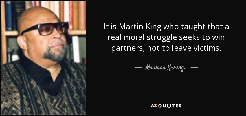 It is Martin King who taught that a real moral struggle seeks to win partners, not to leave victims. - Maulana Karenga