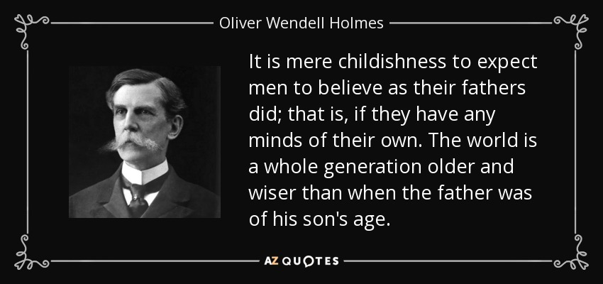 It is mere childishness to expect men to believe as their fathers did; that is, if they have any minds of their own. The world is a whole generation older and wiser than when the father was of his son's age. - Oliver Wendell Holmes, Jr.