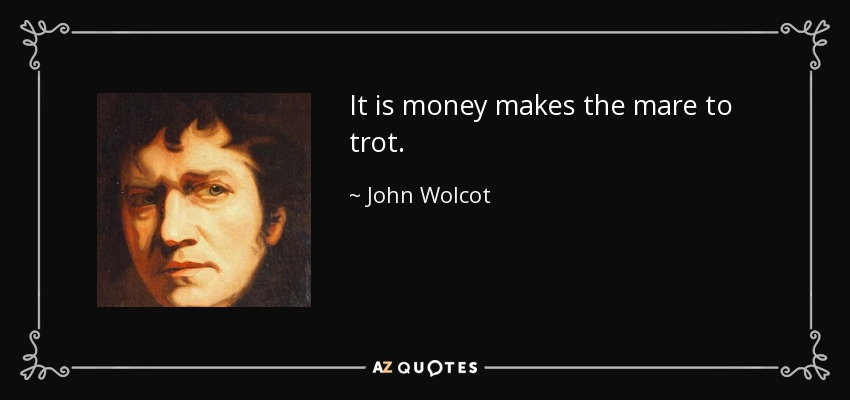 It is money makes the mare to trot. - John Wolcot