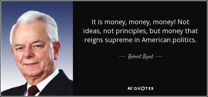It is money, money, money! Not ideas, not principles, but money that reigns supreme in American politics. - Robert Byrd