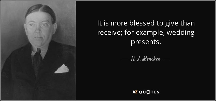 It is more blessed to give than receive; for example, wedding presents. - H. L. Mencken