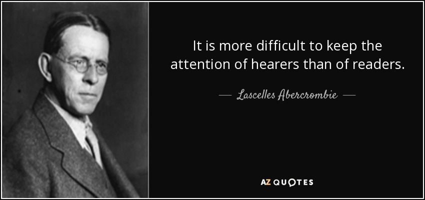 It is more difficult to keep the attention of hearers than of readers. - Lascelles Abercrombie