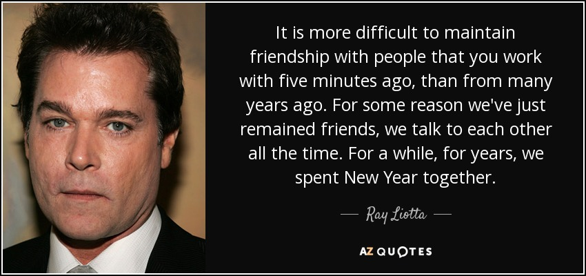 It is more difficult to maintain friendship with people that you work with five minutes ago, than from many years ago. For some reason we've just remained friends, we talk to each other all the time. For a while, for years, we spent New Year together. - Ray Liotta