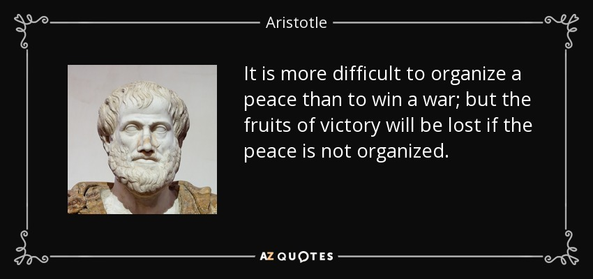 It is more difficult to organize a peace than to win a war; but the fruits of victory will be lost if the peace is not organized. - Aristotle