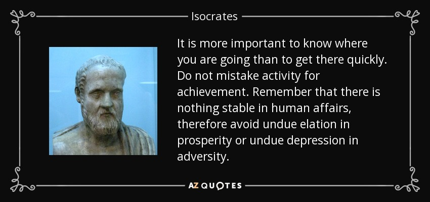 It is more important to know where you are going than to get there quickly. Do not mistake activity for achievement. Remember that there is nothing stable in human affairs, therefore avoid undue elation in prosperity or undue depression in adversity. - Isocrates