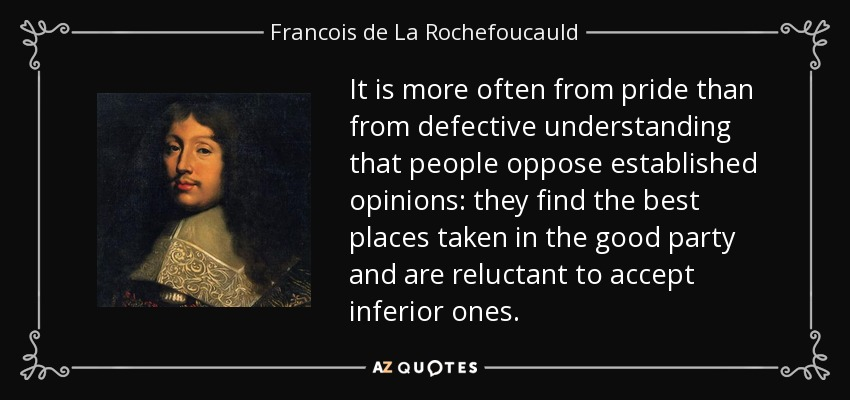 It is more often from pride than from defective understanding that people oppose established opinions: they find the best places taken in the good party and are reluctant to accept inferior ones. - Francois de La Rochefoucauld