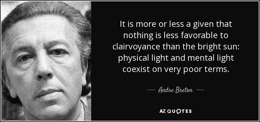 It is more or less a given that nothing is less favorable to clairvoyance than the bright sun: physical light and mental light coexist on very poor terms. - Andre Breton
