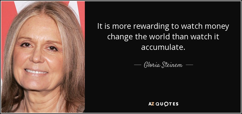 It is more rewarding to watch money change the world than watch it accumulate. - Gloria Steinem