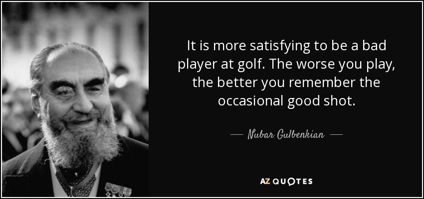 It is more satisfying to be a bad player at golf. The worse you play, the better you remember the occasional good shot. - Nubar Gulbenkian