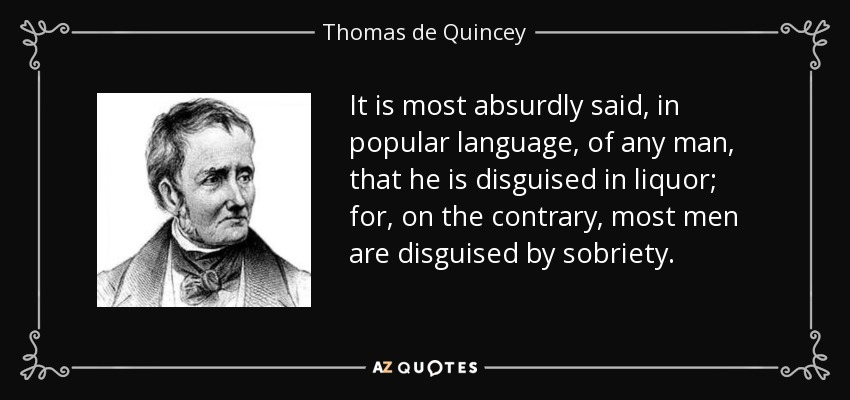 It is most absurdly said, in popular language, of any man, that he is disguised in liquor; for, on the contrary, most men are disguised by sobriety. - Thomas de Quincey
