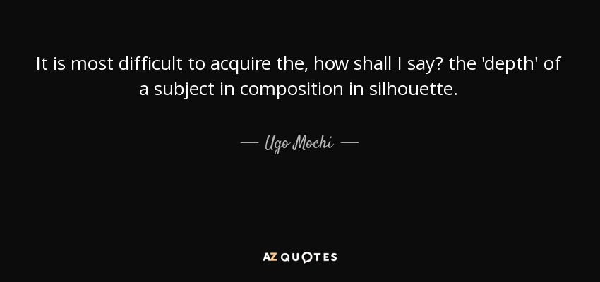 It is most difficult to acquire the, how shall I say? the 'depth' of a subject in composition in silhouette. - Ugo Mochi