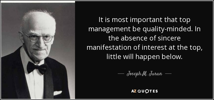 It is most important that top management be quality-minded. In the absence of sincere manifestation of interest at the top, little will happen below. - Joseph M. Juran