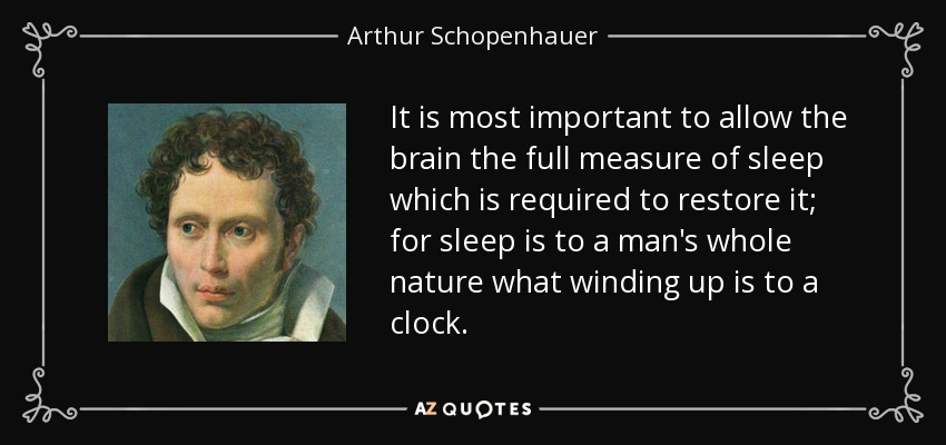 It is most important to allow the brain the full measure of sleep which is required to restore it; for sleep is to a man's whole nature what winding up is to a clock. - Arthur Schopenhauer
